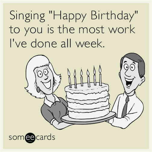 singing quot happy birthday quot to you is the most work i 39 ve done