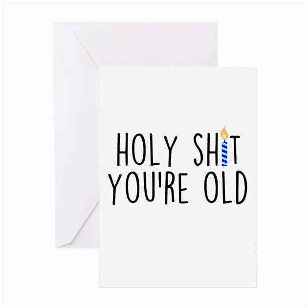 holy shit you 39 re old greeting cards by admin cp9958700