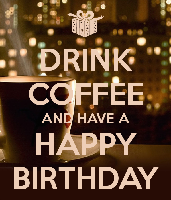 drink coffee and have a happy birthday 1