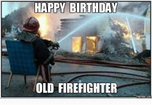 Happy Birthday Fireman Quotes Happy Birthday Old Firefighter Happyness Meme On Me Me