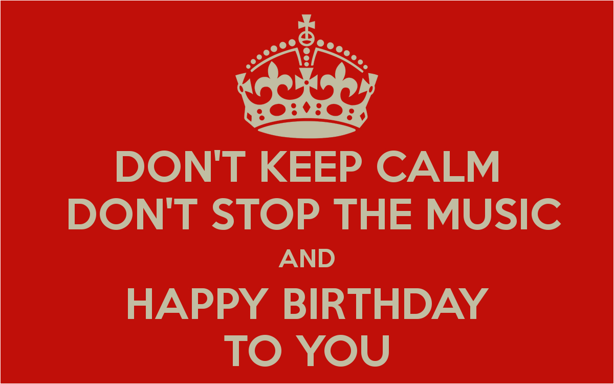 dont keep calm dont stop the music and happy birthday to you