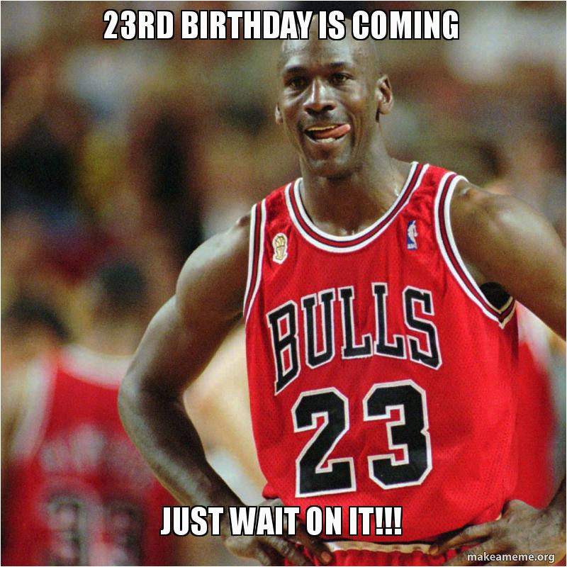23 Birthday Meme 23rd Birthday is Coming Just Wait On It Make A Meme