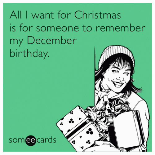 December Birthday Meme All I Want for Christmas is for someone to Remember My