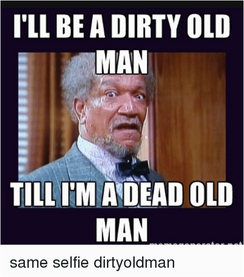 ill be a dirty old man till im a dead 8017029