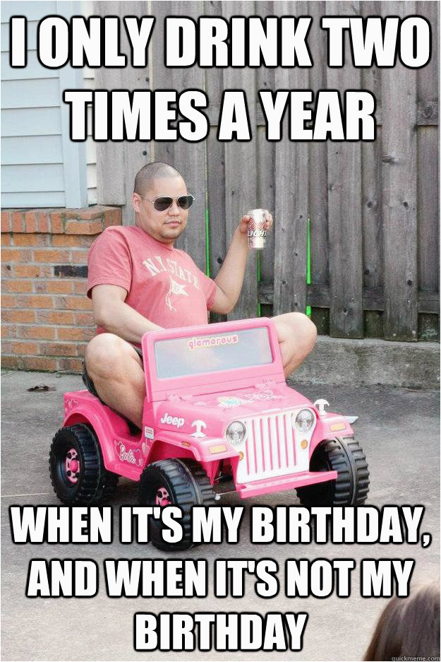 i only drink two times a year when its my birthday and its not my birthday funny birthday drunk meme