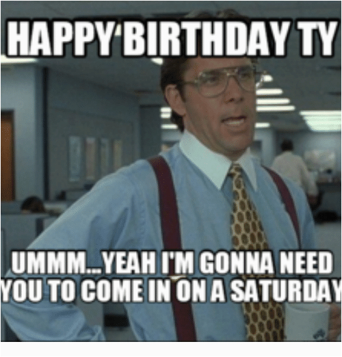 happy birthday ty ummm yeahim gonna need you to come 10044070