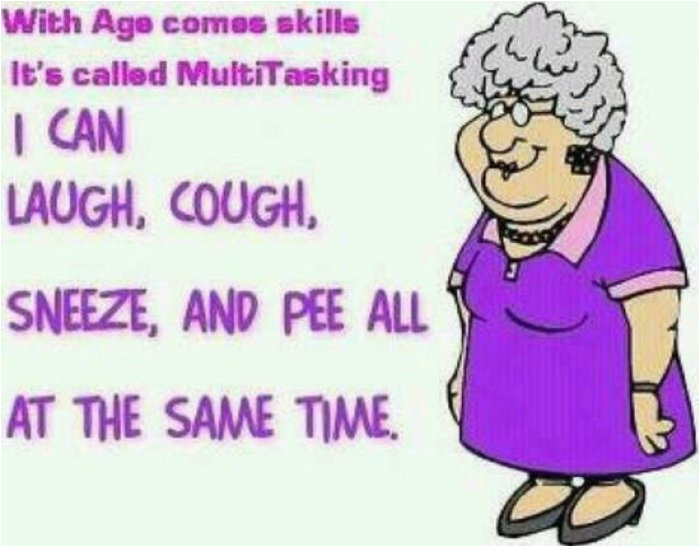 with age comes skills it called multitasking