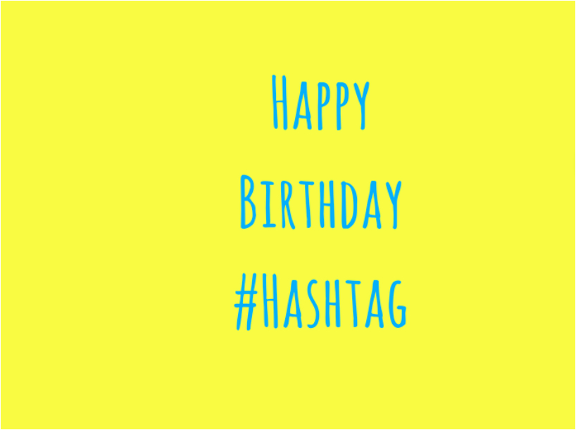 its birthday time for the hashtag