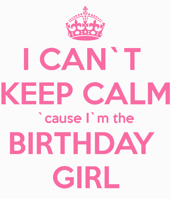 i cant keep calm cause im the birthday girl 8