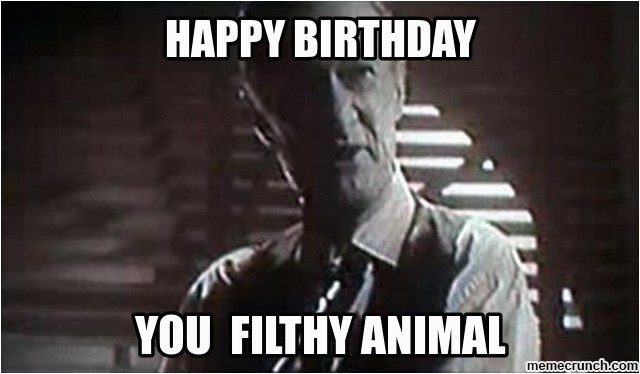 happy birthday you filthy animal