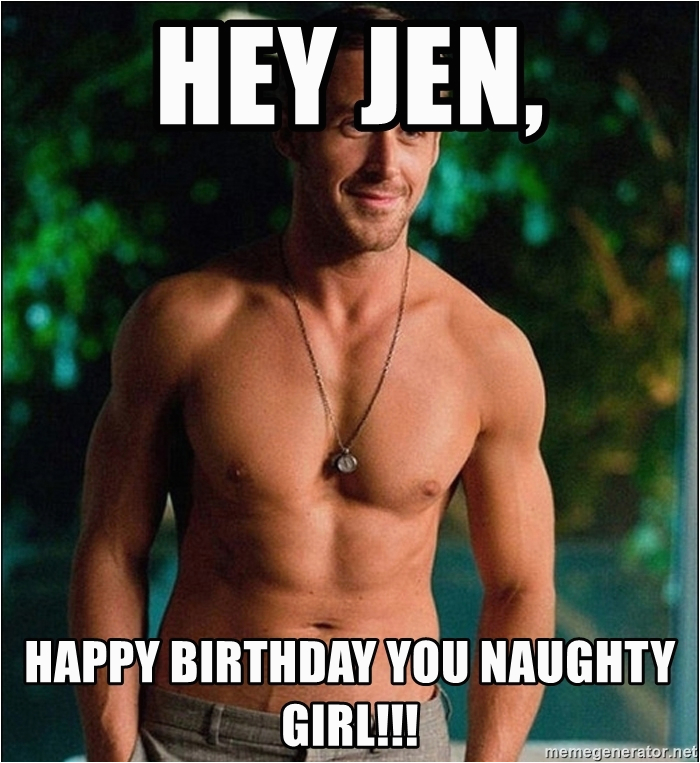 Naughty Happy Birthday Meme Hey Jen Happy Birthday You Naughty Girl Ryan Gosling