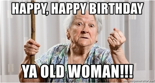 angry old woman happy happy birthday ya old woman