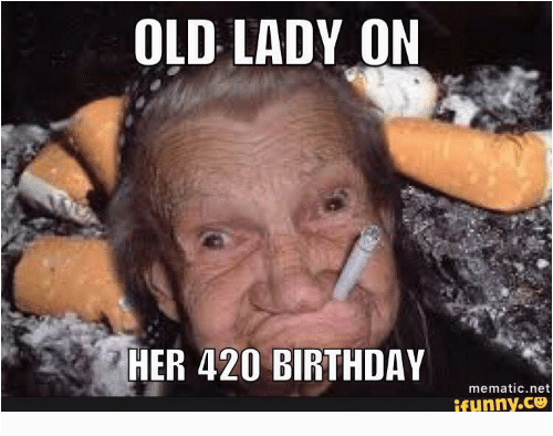 old lady on her 420 birthday mematic net ifunny co 11876500