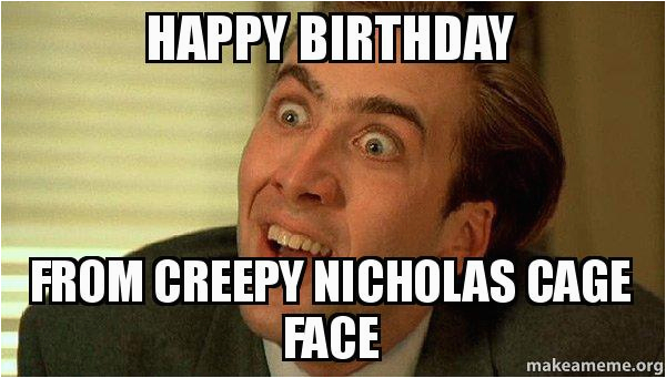 Sarcastic Happy Birthday Meme Happy Birthday From Creepy Nicholas Cage Face Sarcastic