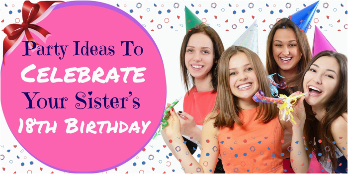 party ideas to celebrate your sisters 18th birthday