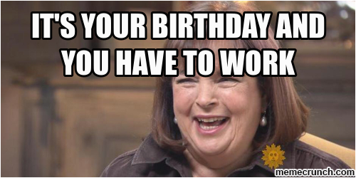 it s your birthday and you have to work