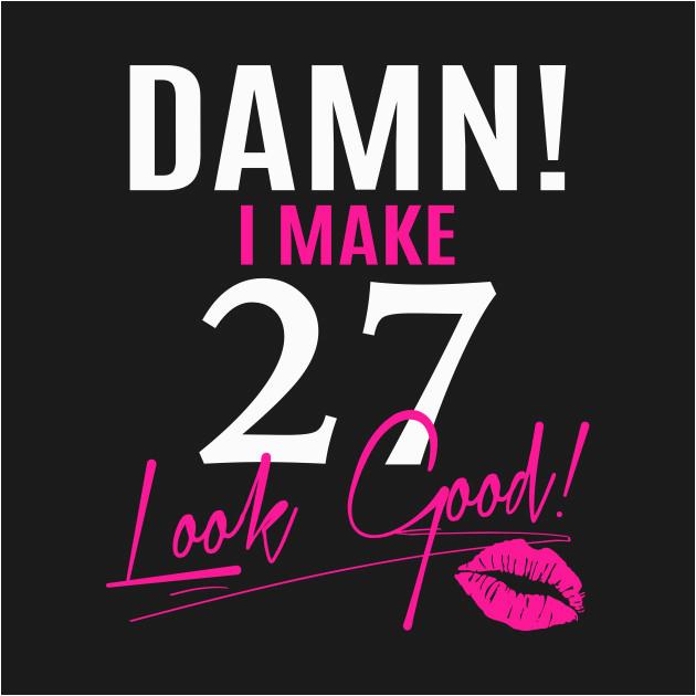2539979 damn i make 27 look good funny 27th birthday gift