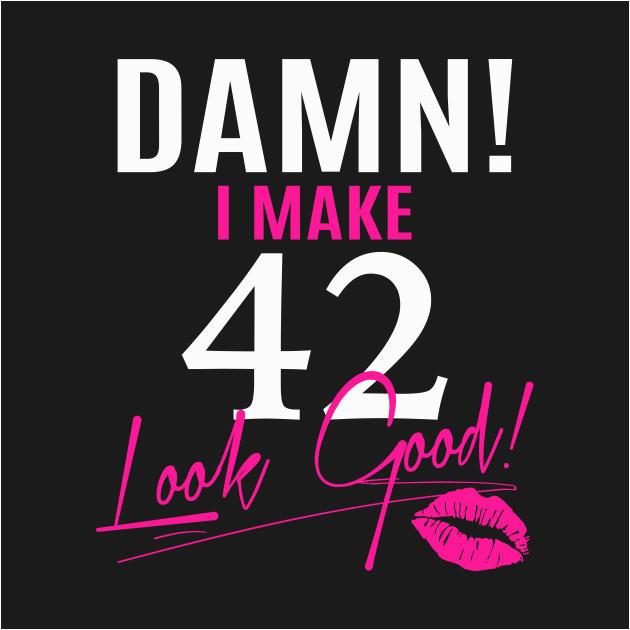 2540162 damn i make 42 look good funny 42nd birthday gift