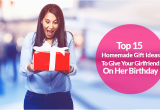 A Gift for Your Girlfriend On Her Birthday 15 top Homemade Birthday Gift Ideas for Girlfriend