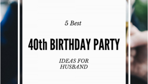 Best 40th Birthday Ideas for Husband 5 Best 40th Birthday Party Ideas for Husband that He 39 Ll Love