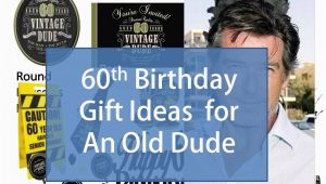 Best 60th Birthday Gifts for Him Best Gift Idea 60th Birthday Gift Ideas for An Old Dude