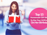 Best Gift for Your Wife On Her Birthday 15 top Homemade Birthday Gift Ideas for Girlfriend