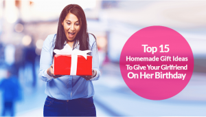 Best Gift to Give Your Girlfriend for Her Birthday 15 top Homemade Birthday Gift Ideas for Girlfriend