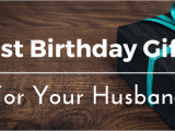 Birthday Gifts for Husband Quora Best Birthday Gifts Ideas for Your Husband 25 Unique and