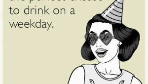 Birthday Girl Ecard Your Birthday is the Perfect Excuse to Drink On A Weekday