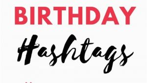 Birthday Girl Hashtags Unbelievably Awesome Birthday Girl Hashtags to Use