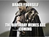 Birthday Meme for Yourself Brace Yourself the Birthday Memes are Coming Winter is