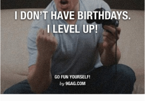 Birthday Meme for Yourself I Don 39 T Have Birthdays I Level Up Go Fun Yourself by