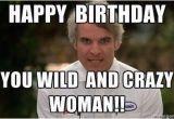 Crazy Happy Birthday Memes Happy Birthday You Wild and Crazy Woman Birthday Wishes