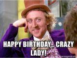 Crazy Lady Birthday Meme Happy Birthday Crazy Lady Willy Wonka Meme Generator