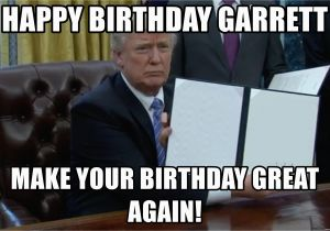 Create A Happy Birthday Meme Happy Birthday Garrett Make Your Birthday Great Again