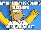 December Birthday Meme My Birthday is Coming December Just Wait On It Happy