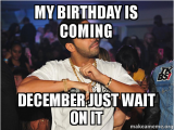 December Birthday Meme My Birthday is Coming December Just Wait On It Make A Meme