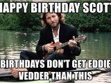 Eddie Vedder Happy Birthday Meme Happy Birthday Scott Birthdays Don 39 T Get Eddie Vedder Than