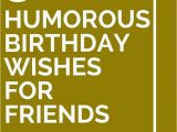 Funny Birthday Card Sayings for Friends 30 Humorous Birthday Wishes for Friends Birthdays