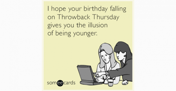 Funny Virtual Birthday Cards I Hope Your Birthday Falling On Throwback Thursday Gives