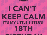 Happy 18th Birthday Quotes for Sister I Can 39 T Keep Calm It 39 S My Little Sister 39 S 18th Birthday