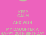 Happy 20th Birthday to Daughter Quotes Keep Calm and Wish My Daughter A Happy 20th Birthday