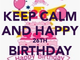 Happy 26th Birthday Quotes Keep Calm and Happy 26th Birthday to Me Keep Calm and