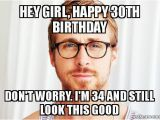 Happy 30th Birthday Meme for Her Hey Girl Happy 30th Birthday Don 39 T Worry I 39 M 34 and