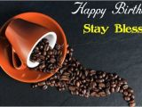 Happy Birthday Coffee Quotes Happy Birthday Wishes with Coffee Birthday Greeting