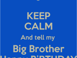 Happy Birthday to Big Brother Quotes Keep Calm and Tell My Big Brother Happy Birthday Poster
