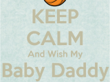 Happy Birthday to My Baby Daddy Quotes Keep Calm and Wish My Baby Daddy Happy Birthday Poster