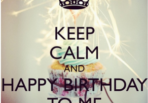 Happy Birthday to Yourself Quotes Keep Calm and Happy Birthday to Me Pictures Photos and
