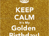 Happy Golden Birthday Quotes Personalised Posters with A 39 Keep Calm It 39 S My Golden
