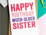 How Much are Birthday Cards Happy Birthday Much Older Sister Greetings Card by Do You